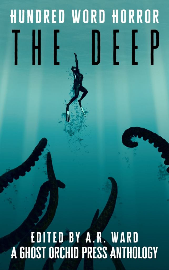 The Deep: Hundred Word Horror. Edited by A.R. Ward. A Ghost Orchid Press Anthology.